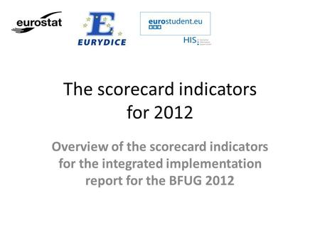 The scorecard indicators for 2012 Overview of the scorecard indicators for the integrated implementation report for the BFUG 2012.