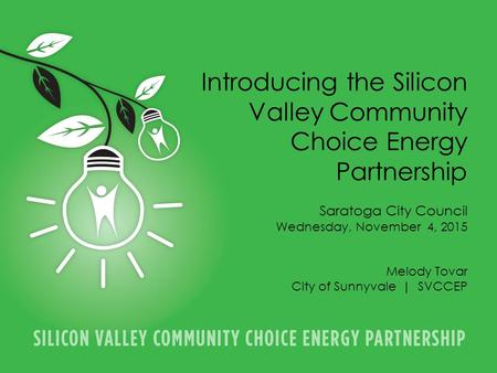 PARTNERSHIP INTRODUCTION | 1 Introducing the Silicon Valley Community Choice Energy Partnership Saratoga City Council Wednesday, November 4, 2015 Melody.