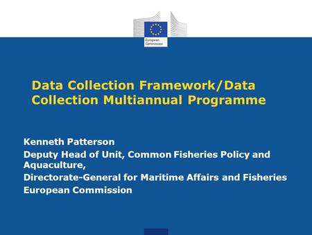 Data Collection Framework/Data Collection Multiannual Programme Kenneth Patterson Deputy Head of Unit, Common Fisheries Policy and Aquaculture, Directorate-General.