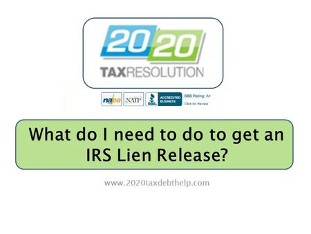 What do I need to do to get an IRS Lien Release? www.2020taxdebthelp.com.