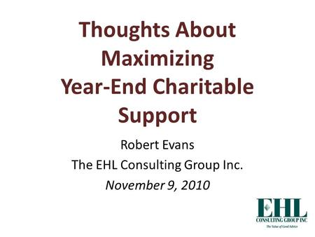 Thoughts About Maximizing Year-End Charitable Support Robert Evans The EHL Consulting Group Inc. November 9, 2010.