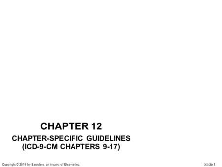 Slide 1 Copyright © 2014 by Saunders, an imprint of Elsevier Inc. CHAPTER 12 CHAPTER-SPECIFIC GUIDELINES (ICD-9-CM CHAPTERS 9-17)