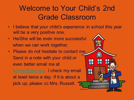 Welcome to Your Child's 2nd Grade Classroom I believe that your child's experience in school this year will be a very positive one. He/She will be even.