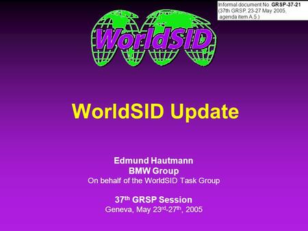 WorldSID Update Edmund Hautmann BMW Group On behalf of the WorldSID Task Group 37 th GRSP Session Geneva, May 23 rd -27 th, 2005 Edmund Hautmann BMW Group.