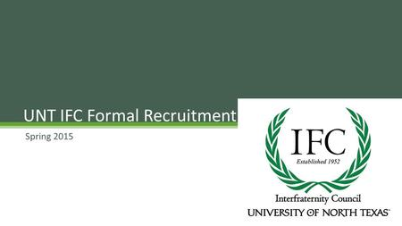 Spring 2015 UNT IFC Formal Recruitment. 14 Fraternities Academics Brotherhood Leadership Community Involvement Overview.