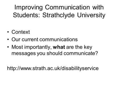 Improving Communication with Students: Strathclyde University Context Our current communications Most importantly, what are the key messages you should.