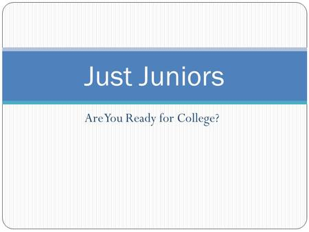 Are You Ready for College? Just Juniors. What can I do this summer in preparation for college applications? Narrow your college search, note deadlines.