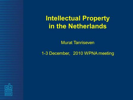 Intellectual Property in the Netherlands Murat Tanriseven 1-3 December, 2010 WPNA meeting.