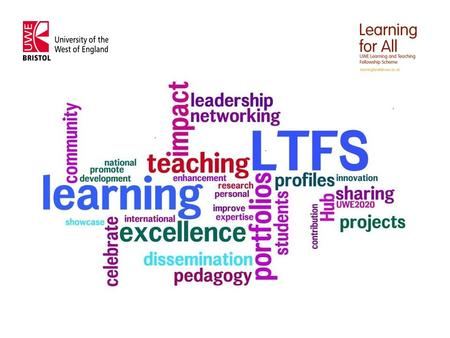 Learning for All & LTFS UWE LTFS Aims: Enhance student learning Recognise and promote excellence in learning and teaching Identify, showcase and disseminate.