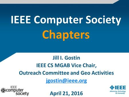 IEEE Computer Society Chapters Jill I. Gostin IEEE CS MGAB Vice Chair, Outreach Committee and Geo Activities April 21, 2016.