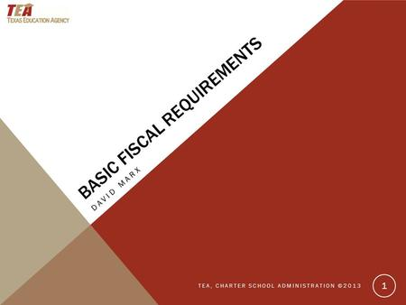 BASIC FISCAL REQUIREMENTS DAVID MARX TEA, CHARTER SCHOOL ADMINISTRATION ©2013 1.