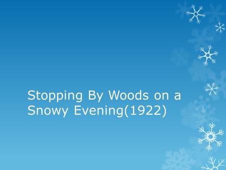 Stopping By Woods on a Snowy Evening(1922). Summary  On the surface, this poem is simplicity itself. The speaker is stopping by some woods on a snowy.
