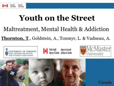 Youth on the Street Maltreatment, Mental Health & Addiction Thornton, T., Goldstein, A., Tonmyr, L. & Vadneau, A.