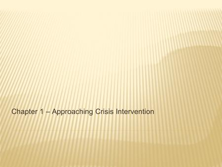 Chapter 1 – Approaching Crisis Intervention. CRISIS DEFINITION Crisis A perception or experiencing of an event or situations as an intolerable difficulty.