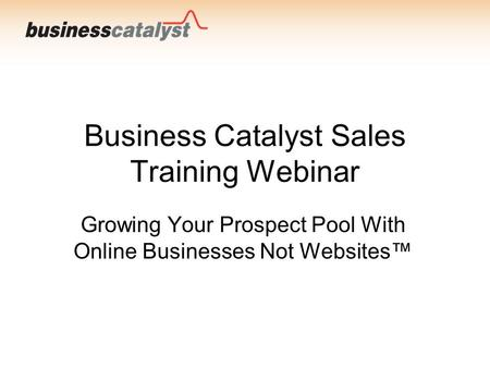 Business Catalyst Sales Training Webinar Growing Your Prospect Pool With Online Businesses Not Websites™