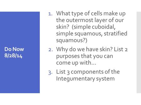Do Now 8/28/14 1.What type of cells make up the outermost layer of our skin? (simple cuboidal, simple squamous, stratified squamous?) 2.Why do we have.