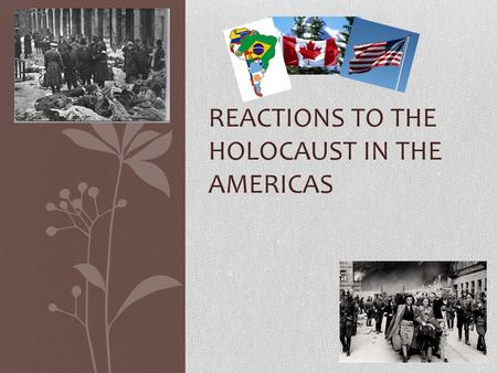 REACTIONS TO THE HOLOCAUST IN THE AMERICAS. Canada's Reaction to Holocaust Not very sympathetic. 4,000 Jews were let in before the war U.S. accepted 240,000.