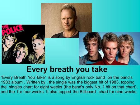 Every breath you take Every Breath You Take is a song by English rock band on the band's 1983 album. Written by, the single was the biggest hit of 1983,