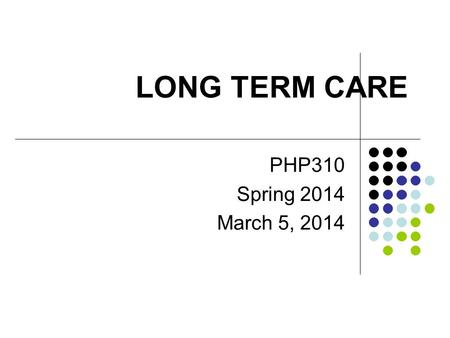 LONG TERM CARE PHP310 Spring 2014 March 5, 2014. Long-Term Care Services that are delivered over extended periods of time (such as over 90 days) Can include.