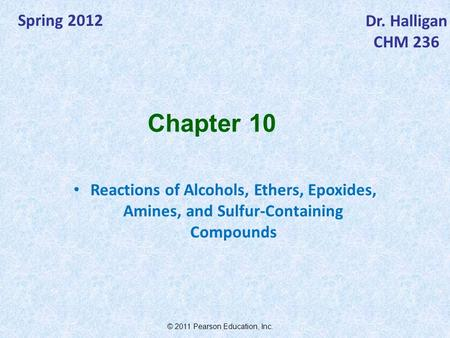 © 2011 Pearson Education, Inc. Spring 2012 Dr. Halligan CHM 236 Reactions of Alcohols, Ethers, Epoxides, Amines, and Sulfur-Containing Compounds Chapter.