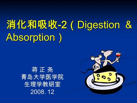 消化和吸收 -2 ( Digestion & Absorption ) 蒋 正 尧 青岛大学医学院 生理学教研室 2008. 12.