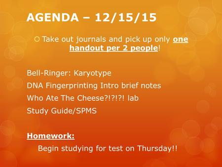 AGENDA – 12/15/15  Take out journals and pick up only one handout per 2 people! Bell-Ringer: Karyotype DNA Fingerprinting Intro brief notes Who Ate The.