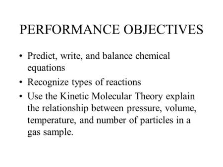 PERFORMANCE OBJECTIVES Predict, write, and balance chemical equations Recognize types of reactions Use the Kinetic Molecular Theory explain the relationship.
