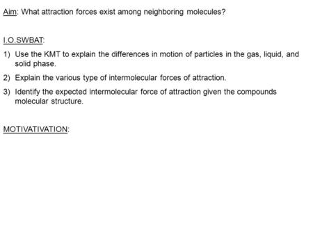 Aim: What attraction forces exist among neighboring molecules? I.O.SWBAT: 1)Use the KMT to explain the differences in motion of particles in the gas, liquid,