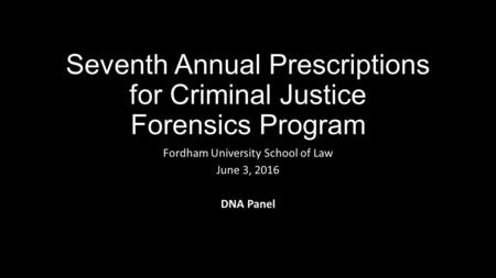 Seventh Annual Prescriptions for Criminal Justice Forensics Program Fordham University School of Law June 3, 2016 DNA Panel.