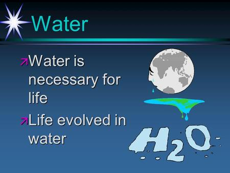 Water ä Water is necessary for life ä Life evolved in water.