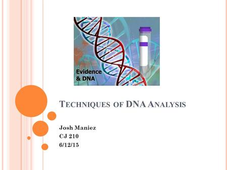 T ECHNIQUES OF DNA A NALYSIS Josh Maniez CJ 210 6/12/15.