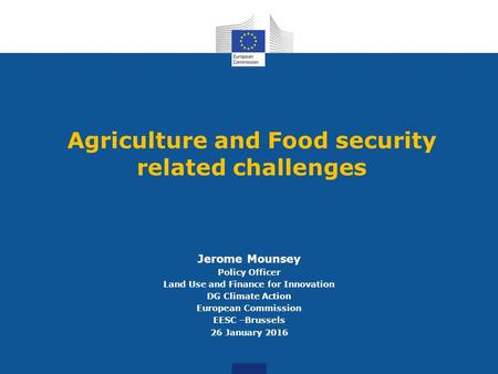Agriculture and Food security related challenges Jerome Mounsey Policy Officer Land Use and Finance for Innovation DG Climate Action European Commission.