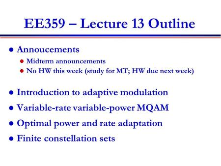 EE359 – Lecture 13 Outline Annoucements Midterm announcements No HW this week (study for MT; HW due next week) Introduction to adaptive modulation Variable-rate.