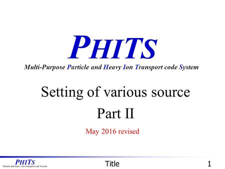 P HI T S Setting of various source Part II Multi-Purpose Particle and Heavy Ion Transport code System Title1 May 2016 revised.