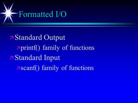 Formatted I/O ä ä Standard Output ä ä printf() family of functions ä ä Standard Input ä ä scanf() family of functions.