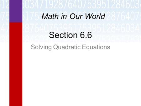 Section 6.6 Solving Quadratic Equations Math in Our World.