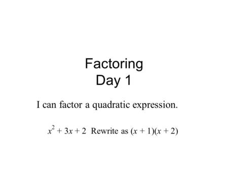 Factoring Day 1 I can factor a quadratic expression. x 2 + 3x + 2 Rewrite as (x + 1)(x + 2)