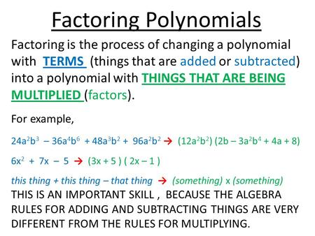 Factoring Polynomials Factoring is the process of changing a polynomial with TERMS (things that are added or subtracted) into a polynomial with THINGS.
