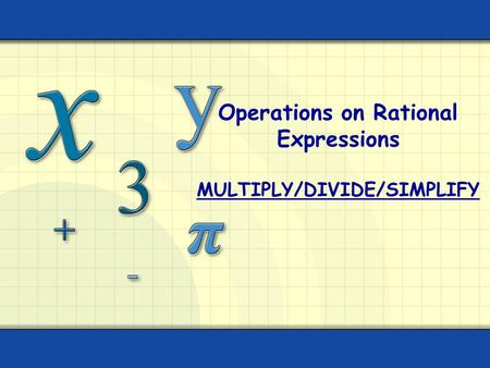 Operations on Rational Expressions MULTIPLY/DIVIDE/SIMPLIFY.