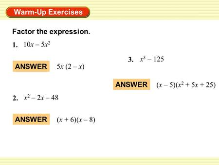 Warm-Up Exercises Factor the expression. ANSWER 5x (2 – x) ANSWER (x + 6)(x – 8) 1. 10x – 5x 2 2. x 2 – 2x – 48 3. x 3 – 125 ANSWER (x – 5)(x 2 + 5x +