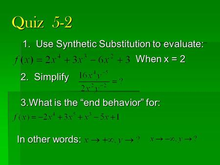"Quiz 5-2 1. Use Synthetic Substitution to evaluate: 3.What is the ""end behavior"" for: 2. Simplify When x = 2 In other words:"