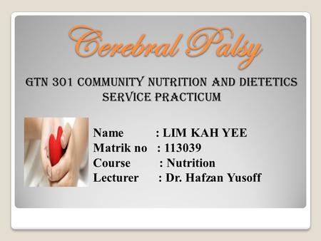 Cerebral Palsy GTN 301 Community Nutrition And Dietetics Service Practicum Name : LIM KAH YEE Matrik no : 113039 Course : Nutrition Lecturer : Dr. Hafzan.