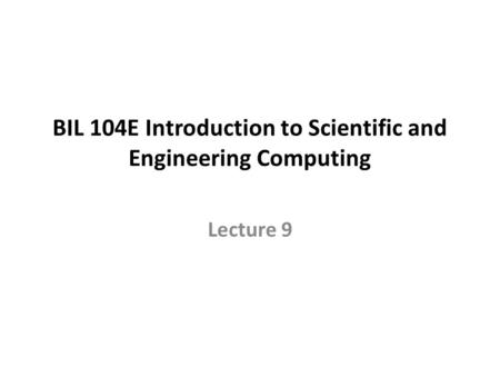 BIL 104E Introduction to Scientific and Engineering Computing Lecture 9.