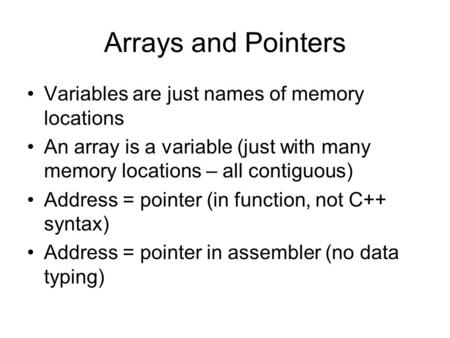 Arrays and Pointers Variables are just names of memory locations An array is a variable (just with many memory locations – all contiguous) Address = pointer.