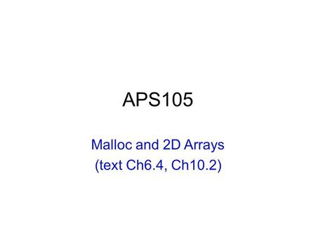 APS105 Malloc and 2D Arrays (text Ch6.4, Ch10.2).