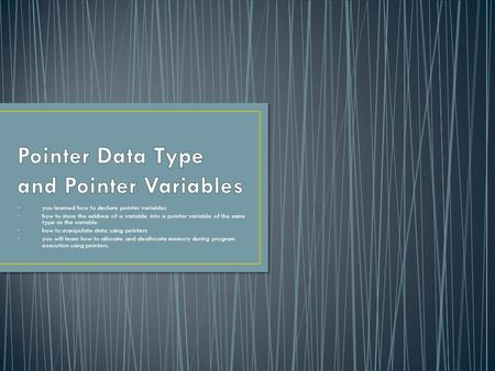 You learned how to declare pointer variables how to store the address of a variable into a pointer variable of the same type as the variable how to manipulate.
