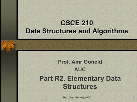 Prof. Amr Goneid, AUC1 CSCE 210 Data Structures and Algorithms Prof. Amr Goneid AUC Part R2. Elementary Data Structures.