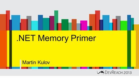 .NET Memory Primer Martin Kulov. Out of CPU, memory and disk, memory is typically the most important for overall system performance. Mark Russinovich.
