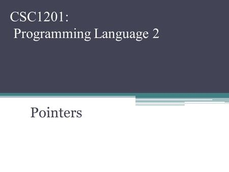Pointers CSC1201: Programming Language 2. Topics Pointers ▫Memory addresses ▫Declaration ▫Dereferencing a pointer ▫Pointers to pointer.