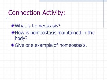 Connection Activity: What is homeostasis? How is homeostasis maintained in the body? Give one example of homeostasis.
